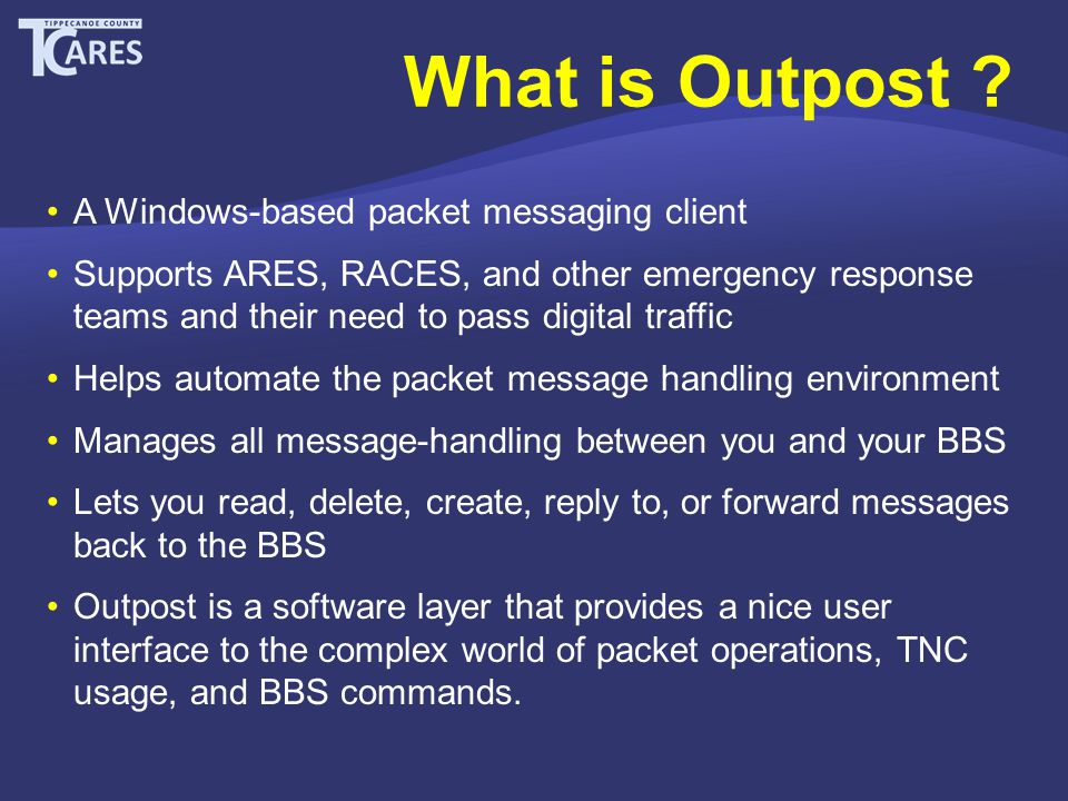 A Windows-based packet messaging client Supports ARES, RACES, and other emergency response teams and their need to pass digital traffic Helps automate the packet message handling environment Manages all message-handling between you and your BBS Lets you read, delete, create, reply to, or forward messages back to the BBS Outpost is a software layer that provides a nice user interface to the complex world of packet operations, TNC usage, and BBS commands.