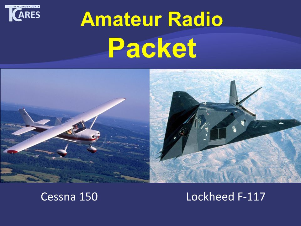 Amateur Radio Packet The Relevance of 30-Year Old Technology in the 21 st Century Cessna 150Lockheed F-117