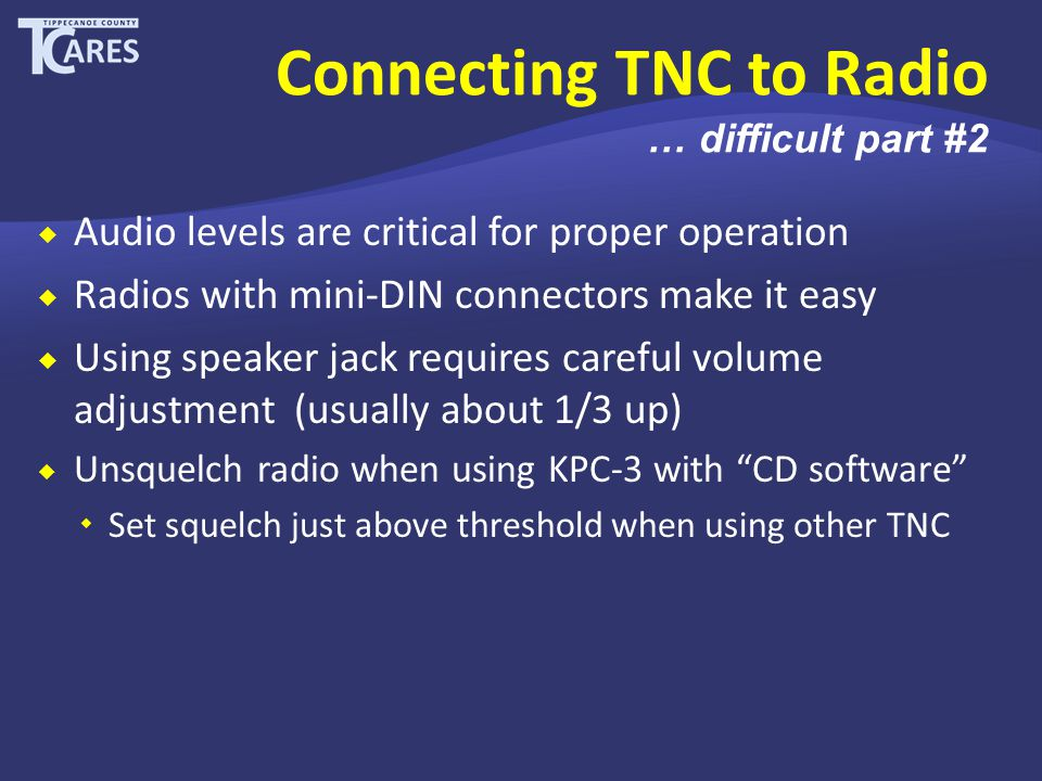  Audio levels are critical for proper operation  Radios with mini-DIN connectors make it easy  Using speaker jack requires careful volume adjustment (usually about 1/3 up)  Unsquelch radio when using KPC-3 with CD software  Set squelch just above threshold when using other TNC Connecting TNC to Radio … difficult part #2