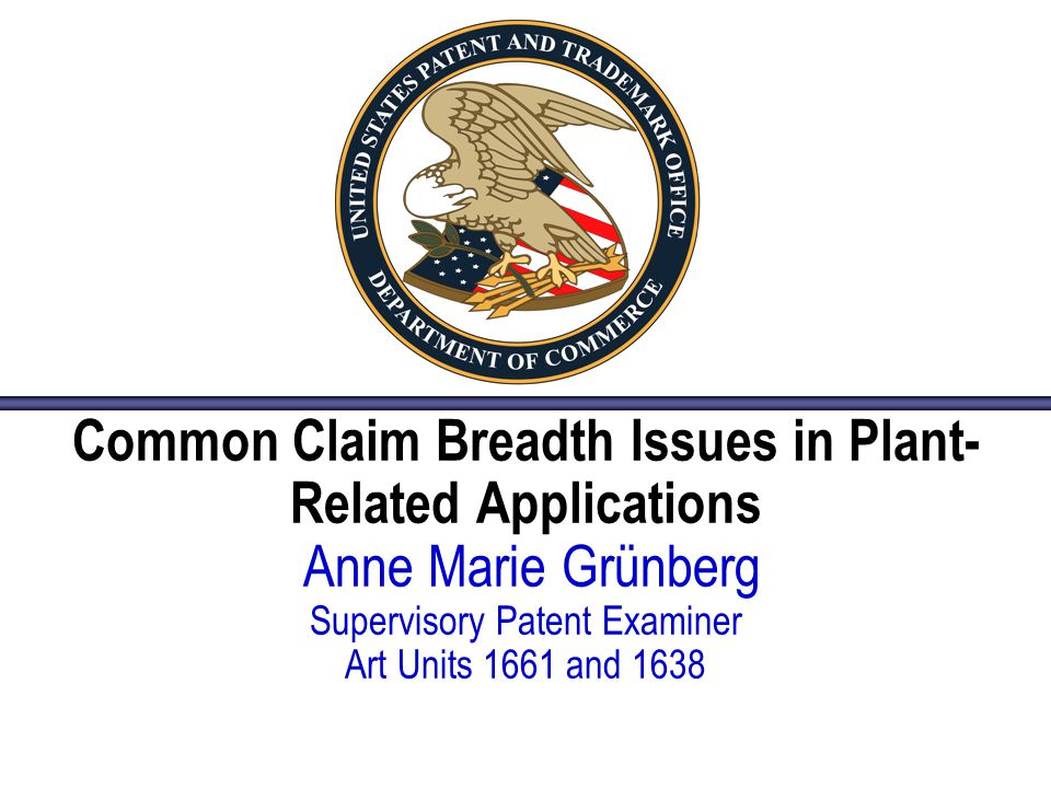Common Claim Breadth Issues in Plant- Related Applications Anne Marie Grünberg Supervisory Patent Examiner Art Units 1661 and 1638