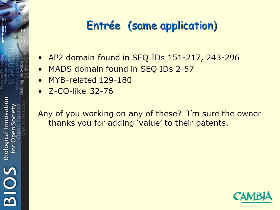 Entrée (same application) AP2 domain found in SEQ IDs 151-217, 243-296 MADS domain found in SEQ IDs 2-57 MYB-related 129-180 Z-CO-like 32-76 Any of you working on any of these.