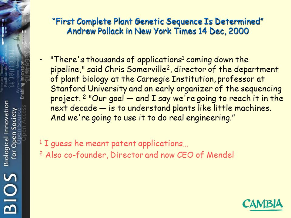First Complete Plant Genetic Sequence Is Determined Andrew Pollack in New York Times 14 Dec, 2000 There s thousands of applications 1 coming down the pipeline, said Chris Somerville 2, director of the department of plant biology at the Carnegie Institution, professor at Stanford University and an early organizer of the sequencing project.