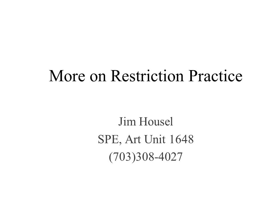 More on Restriction Practice Jim Housel SPE, Art Unit 1648 (703)308-4027