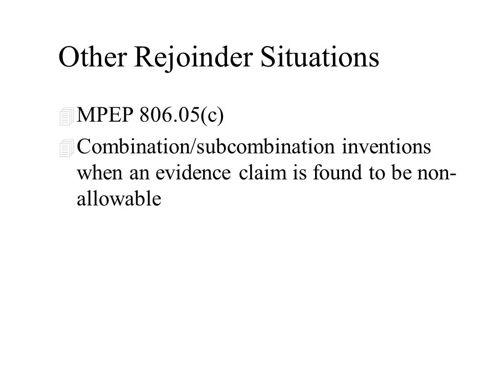 Other Rejoinder Situations 4 MPEP 806.05(c) 4 Combination/subcombination inventions when an evidence claim is found to be non- allowable