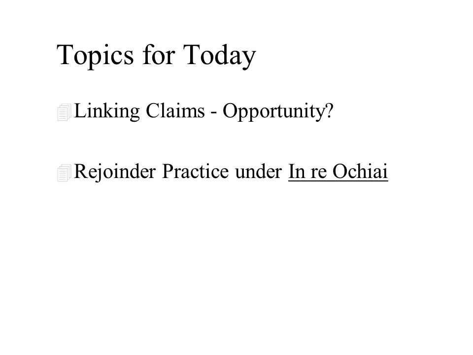 Topics for Today 4 Linking Claims - Opportunity? 4 Rejoinder Practice under In re Ochiai