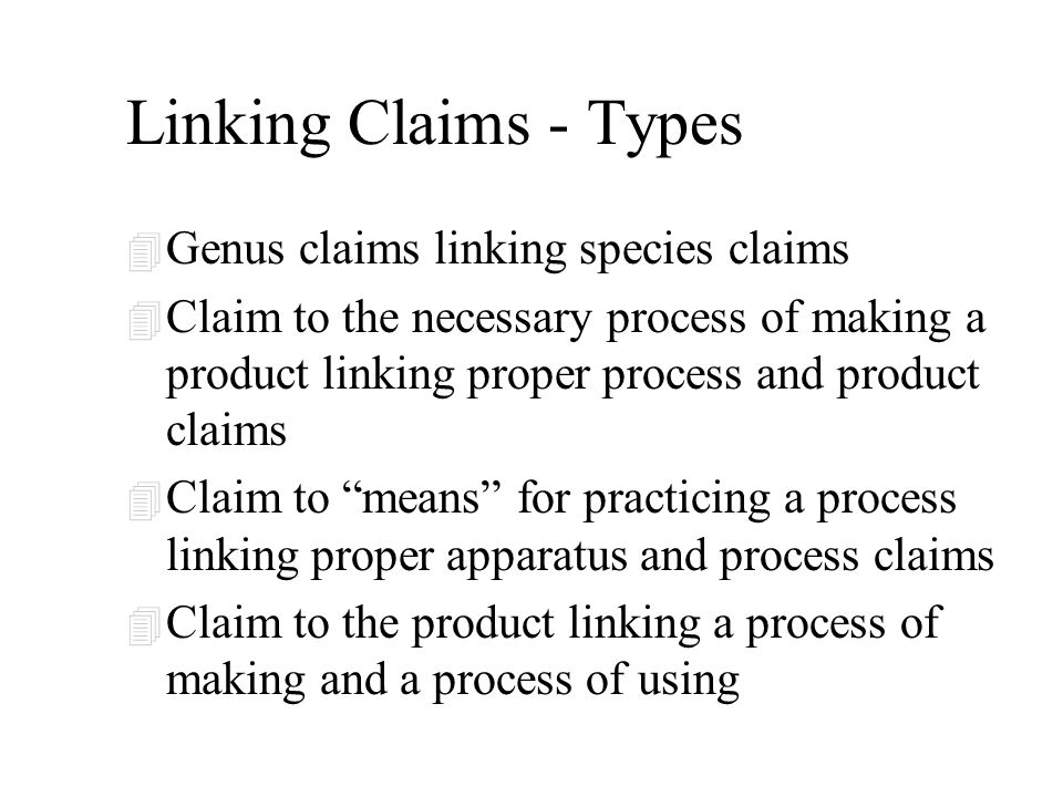 Linking Claims - Types 4 Genus claims linking species claims 4 Claim to the necessary process of making a product linking proper process and product claims 4 Claim to means for practicing a process linking proper apparatus and process claims 4 Claim to the product linking a process of making and a process of using