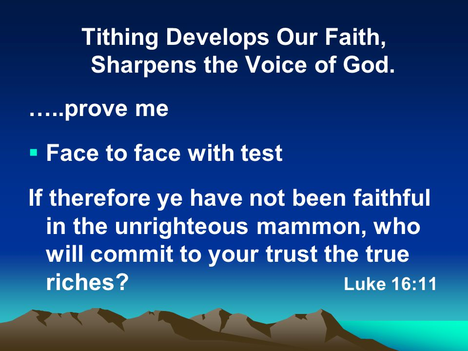 Tithing Develops Our Faith, Sharpens the Voice of God. …..prove me  Face to face with test If therefore ye have not been faithful in the unrighteous