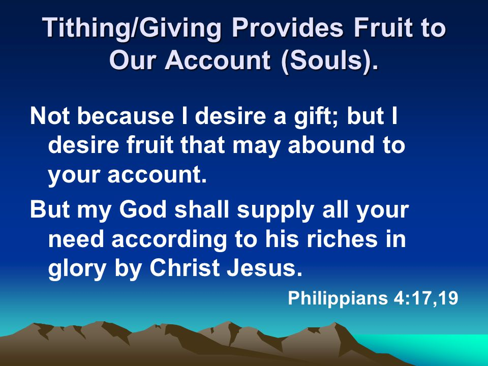 Tithing/Giving Provides Fruit to Our Account (Souls). Not because I desire a gift; but I desire fruit that may abound to your account. But my God shal