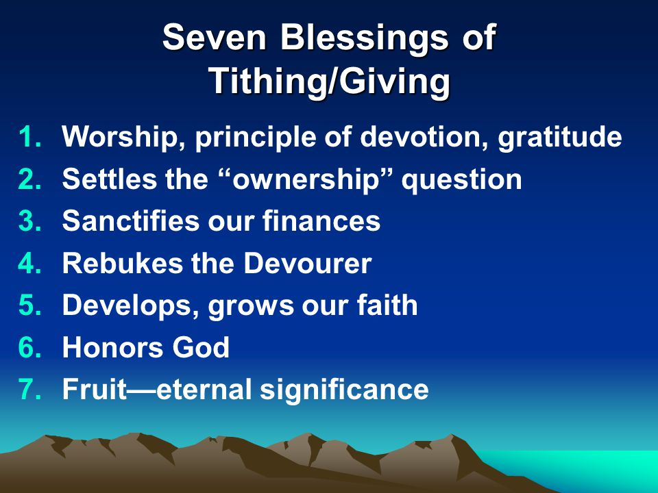 "Seven Blessings of Tithing/Giving 1.Worship, principle of devotion, gratitude 2.Settles the ""ownership"" question 3.Sanctifies our finances 4.Rebukes t"