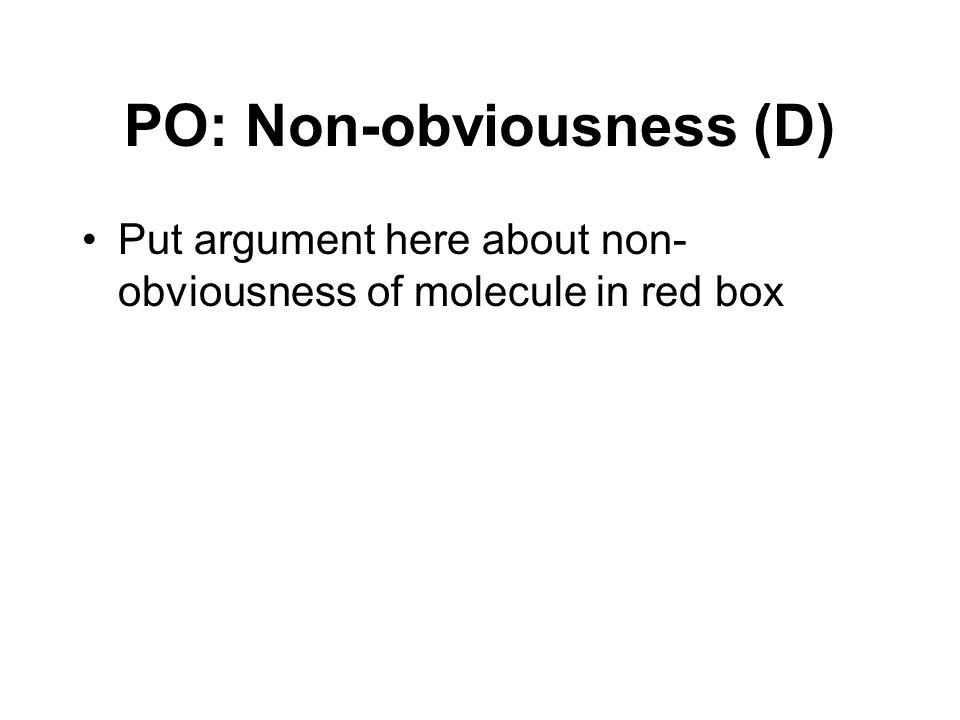 PO: Non-obviousness (D) Put argument here about non- obviousness of molecule in red box