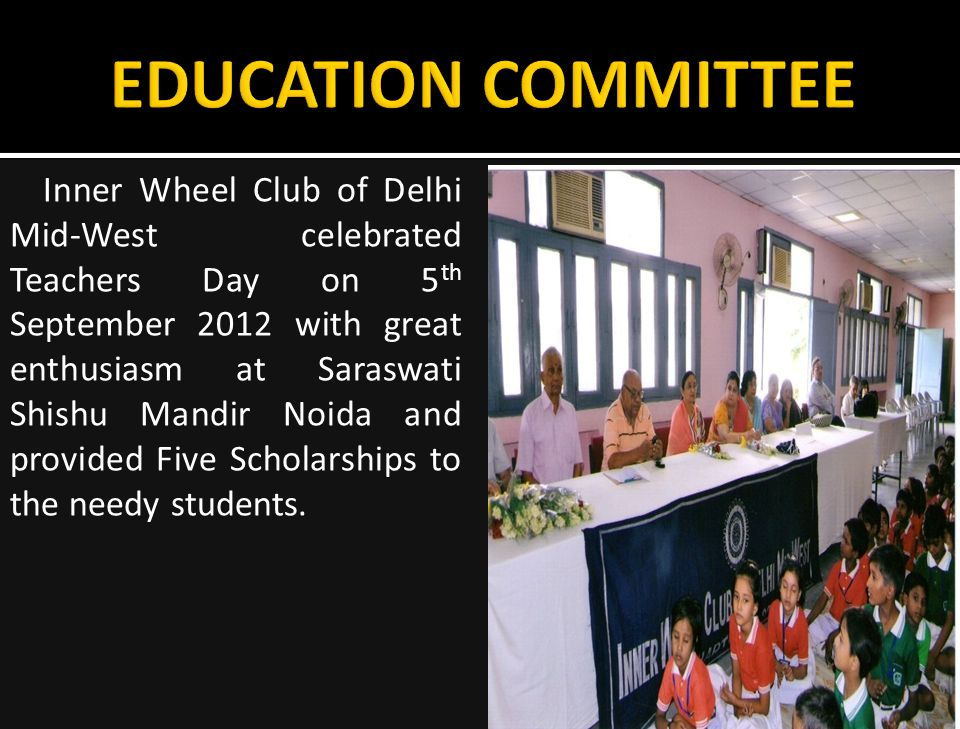 Inner Wheel Club of Delhi Mid-West celebrated Teachers Day on 5 th September 2012 with great enthusiasm at Saraswati Shishu Mandir Noida and provided Five Scholarships to the needy students.