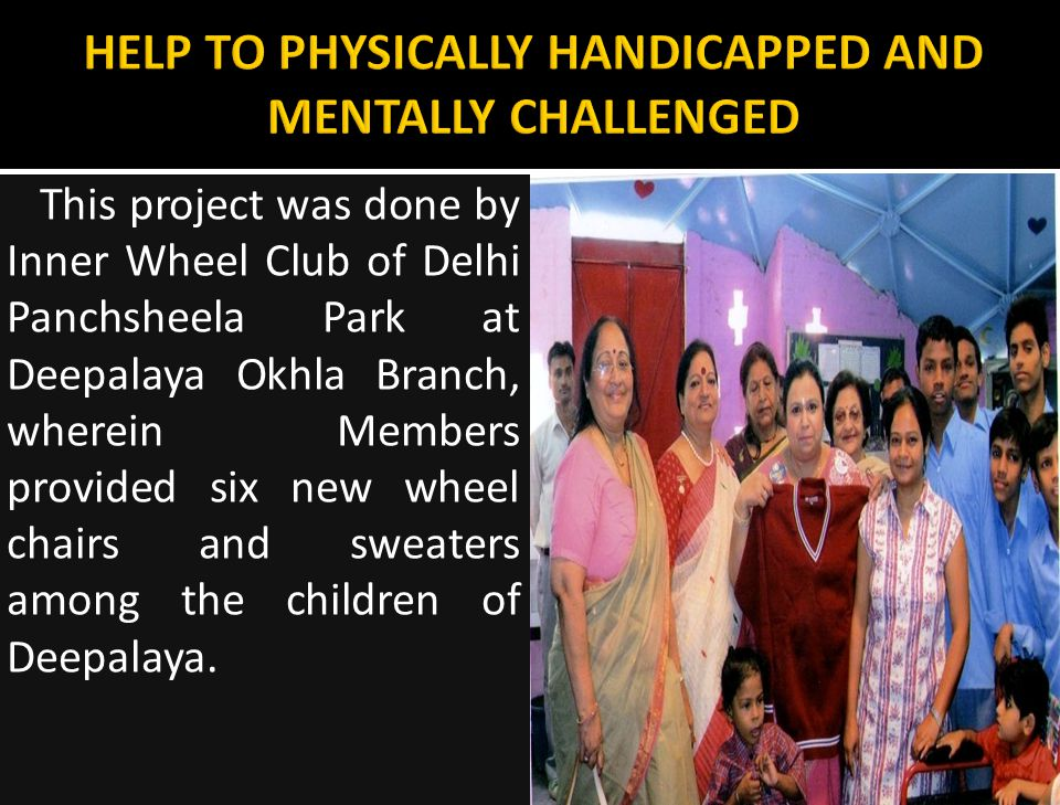 This project was done by Inner Wheel Club of Delhi Panchsheela Park at Deepalaya Okhla Branch, wherein Members provided six new wheel chairs and sweaters among the children of Deepalaya.
