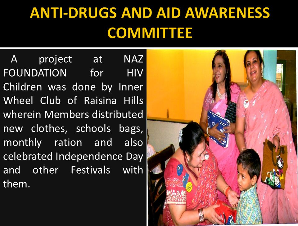 A project at NAZ FOUNDATION for HIV Children was done by Inner Wheel Club of Raisina Hills wherein Members distributed new clothes, schools bags, monthly ration and also celebrated Independence Day and other Festivals with them.