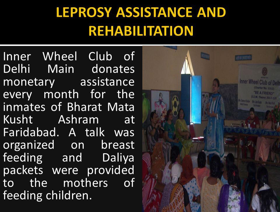 Inner Wheel Club of Delhi Main donates monetary assistance every month for the inmates of Bharat Mata Kusht Ashram at Faridabad.