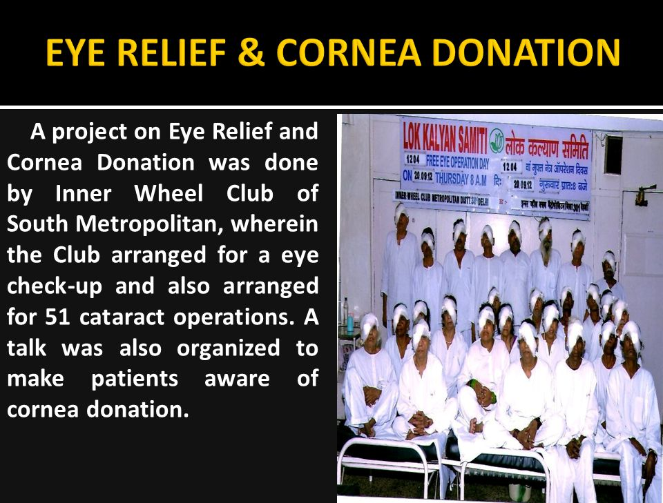A project on Eye Relief and Cornea Donation was done by Inner Wheel Club of South Metropolitan, wherein the Club arranged for a eye check-up and also arranged for 51 cataract operations.