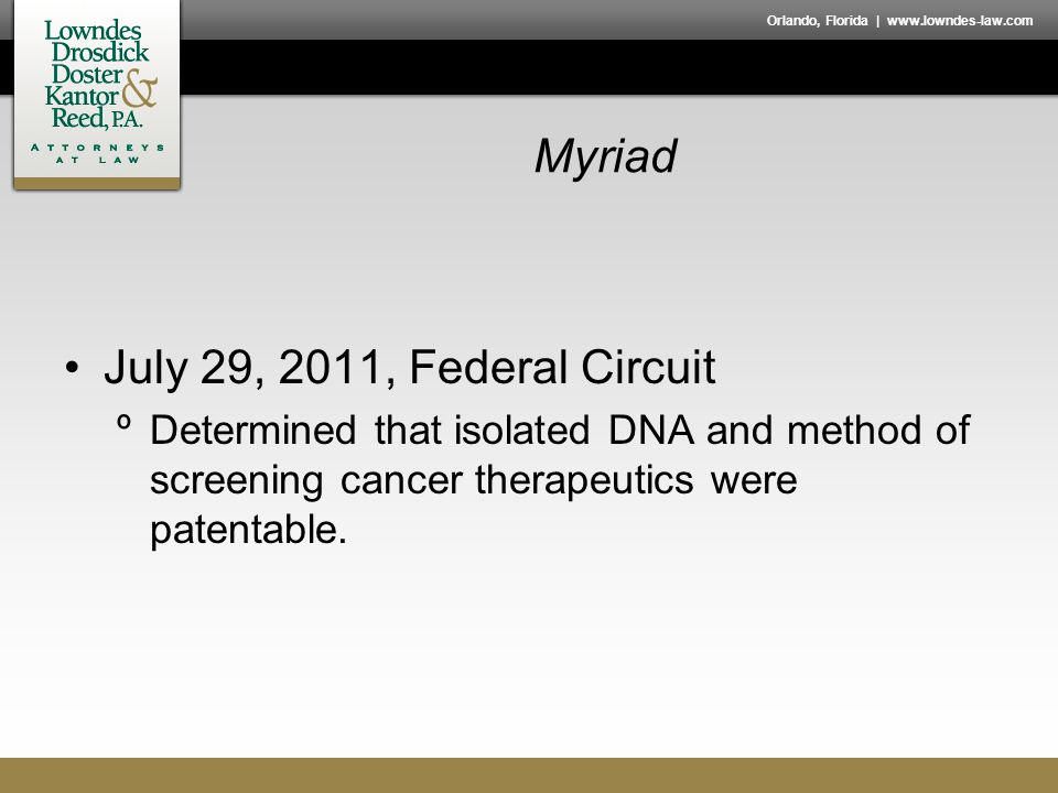 Orlando, Florida | www.lowndes-law.com Myriad July 29, 2011, Federal Circuit ºDetermined that isolated DNA and method of screening cancer therapeutics were patentable.