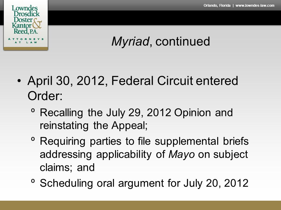 Orlando, Florida | www.lowndes-law.com Myriad, continued April 30, 2012, Federal Circuit entered Order: ºRecalling the July 29, 2012 Opinion and reinstating the Appeal; ºRequiring parties to file supplemental briefs addressing applicability of Mayo on subject claims; and ºScheduling oral argument for July 20, 2012