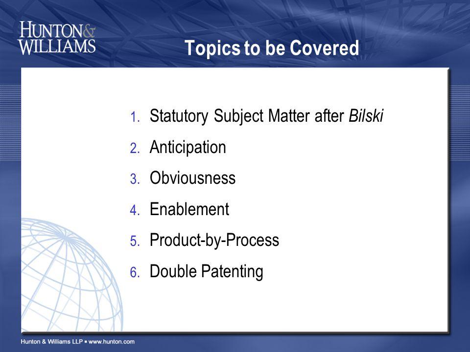 Topics to be Covered 1. Statutory Subject Matter after Bilski 2.