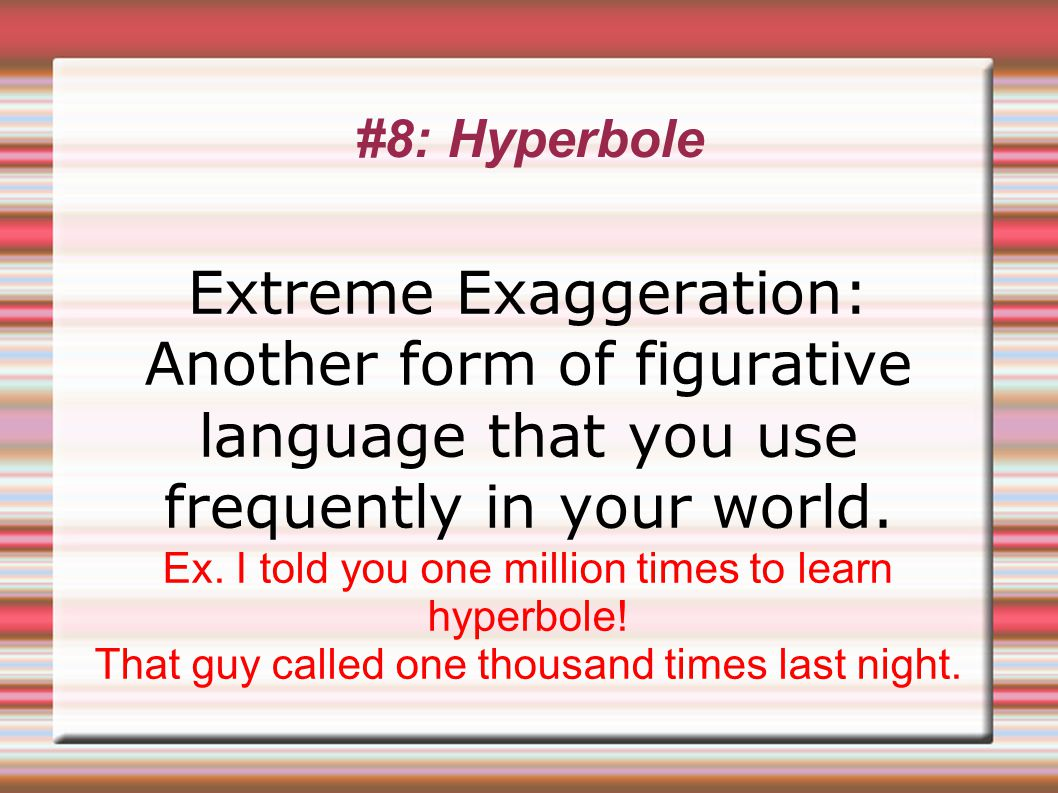 #8: Hyperbole Extreme Exaggeration: Another form of figurative language that you use frequently in your world.