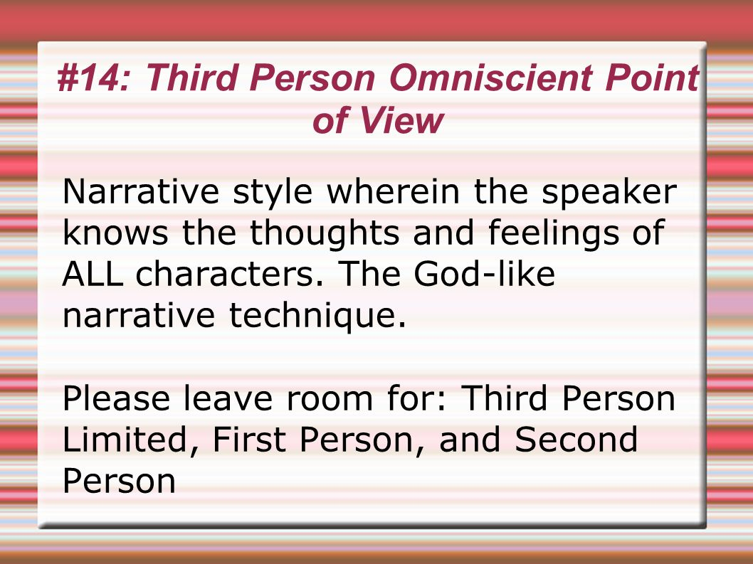 #14: Third Person Omniscient Point of View Narrative style wherein the speaker knows the thoughts and feelings of ALL characters.