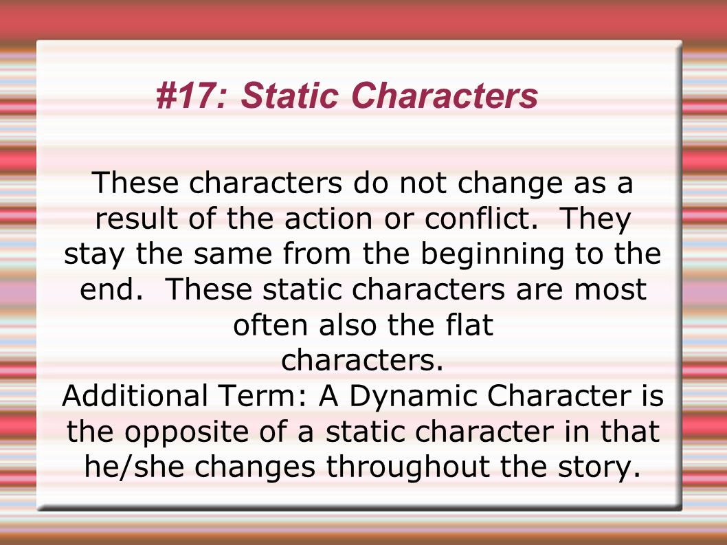 #17: Static Characters These characters do not change as a result of the action or conflict.