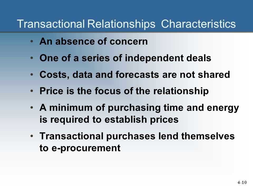 Transactional Relationships Characteristics An absence of concern One of a series of independent deals Costs, data and forecasts are not shared Price is the focus of the relationship A minimum of purchasing time and energy is required to establish prices Transactional purchases lend themselves to e-procurement 4-10