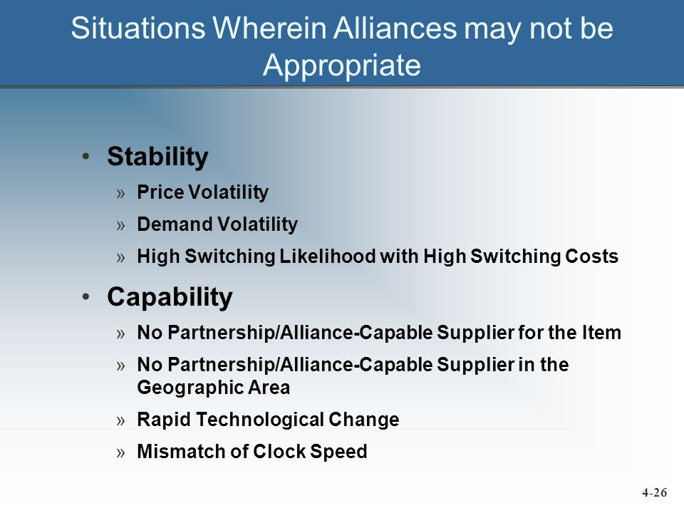 Situations Wherein Alliances may not be Appropriate Stability »Price Volatility »Demand Volatility »High Switching Likelihood with High Switching Costs Capability »No Partnership/Alliance-Capable Supplier for the Item »No Partnership/Alliance-Capable Supplier in the Geographic Area »Rapid Technological Change »Mismatch of Clock Speed 4-26