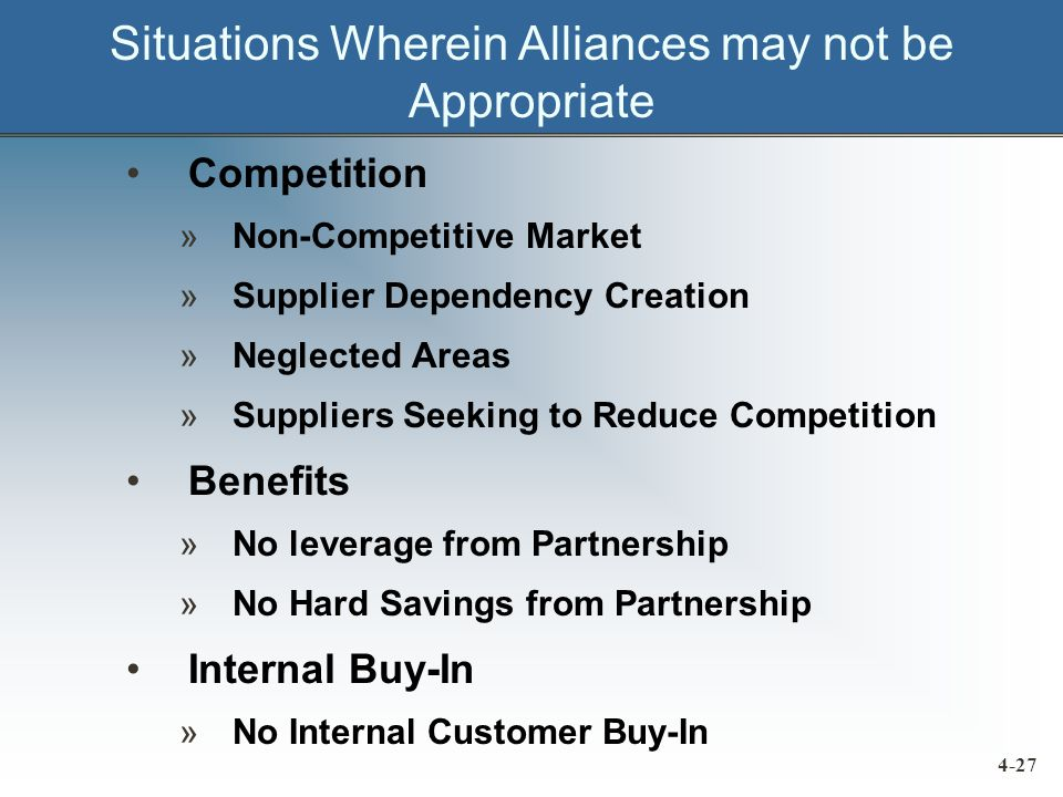 Situations Wherein Alliances may not be Appropriate Competition »Non-Competitive Market »Supplier Dependency Creation »Neglected Areas »Suppliers Seeking to Reduce Competition Benefits »No leverage from Partnership »No Hard Savings from Partnership Internal Buy-In »No Internal Customer Buy-In 4-27