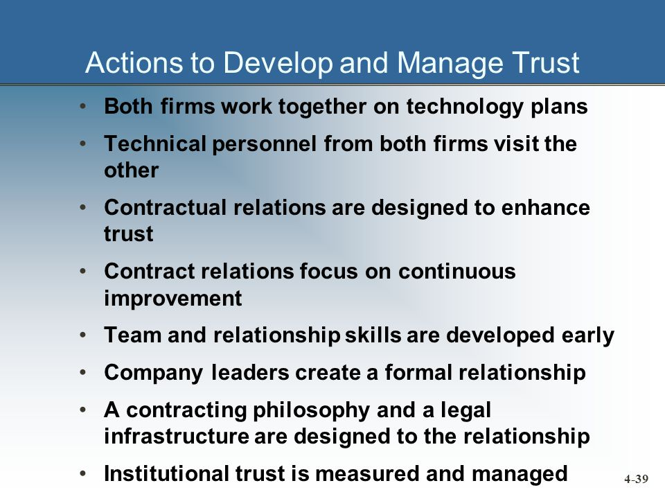 Actions to Develop and Manage Trust Both firms work together on technology plans Technical personnel from both firms visit the other Contractual relations are designed to enhance trust Contract relations focus on continuous improvement Team and relationship skills are developed early Company leaders create a formal relationship A contracting philosophy and a legal infrastructure are designed to the relationship Institutional trust is measured and managed 4-39