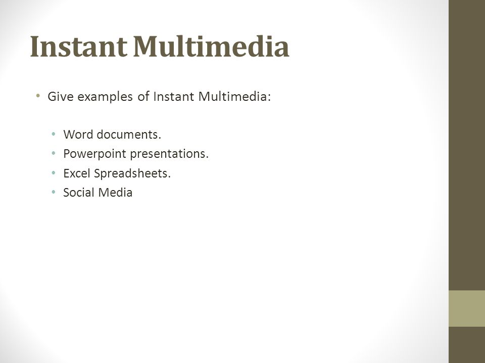 Instant Multimedia Give examples of Instant Multimedia: Word documents. Powerpoint presentations. Excel Spreadsheets. Social Media