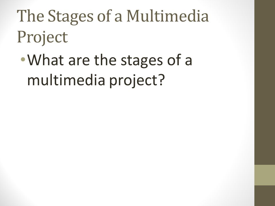 The Stages of a Multimedia Project What are the stages of a multimedia project?