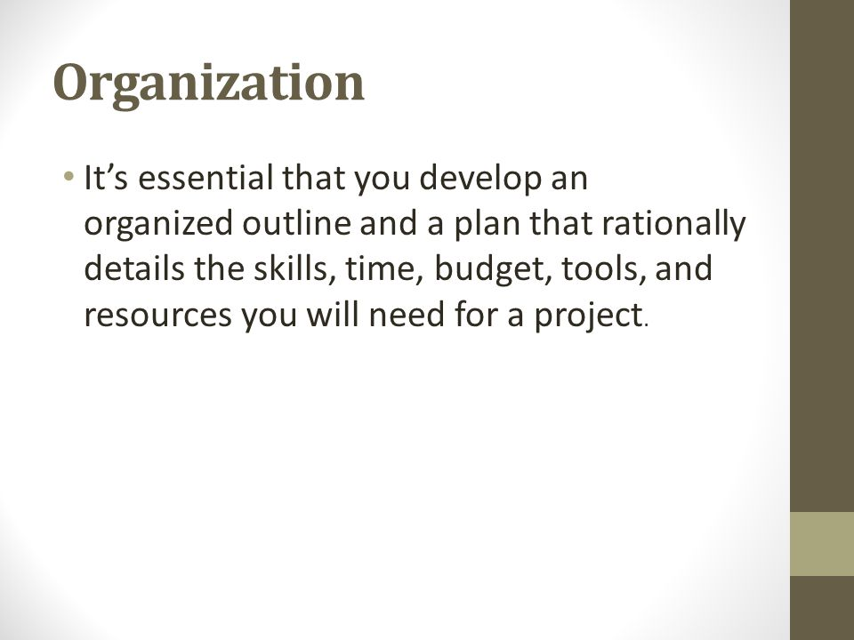 Organization It's essential that you develop an organized outline and a plan that rationally details the skills, time, budget, tools, and resources yo