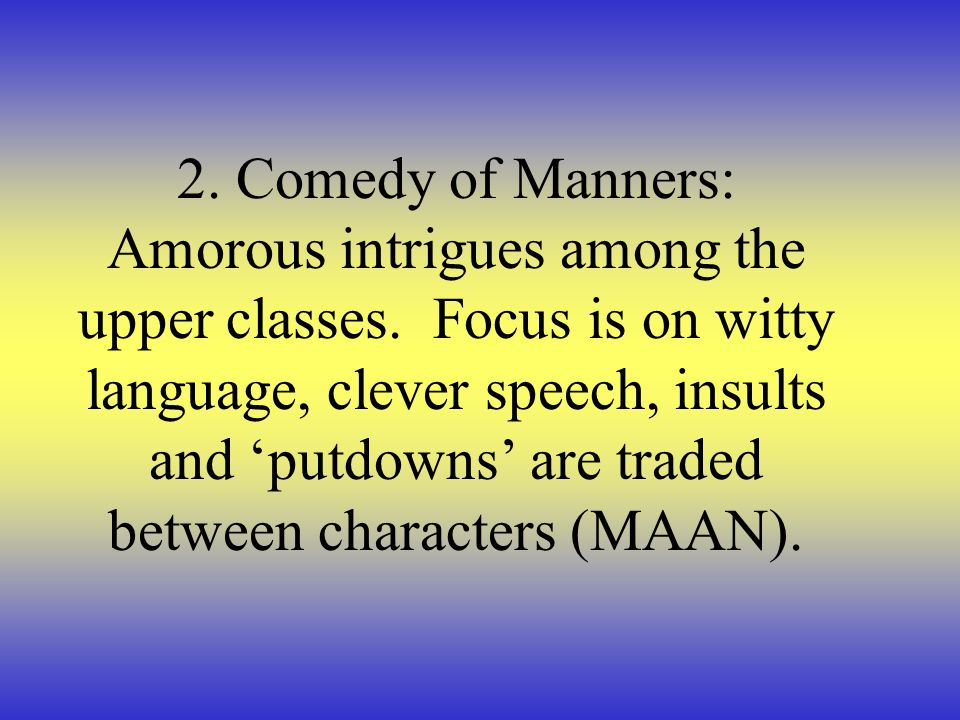 2. Comedy of Manners: Amorous intrigues among the upper classes. Focus is on witty language, clever speech, insults and 'putdowns' are traded between
