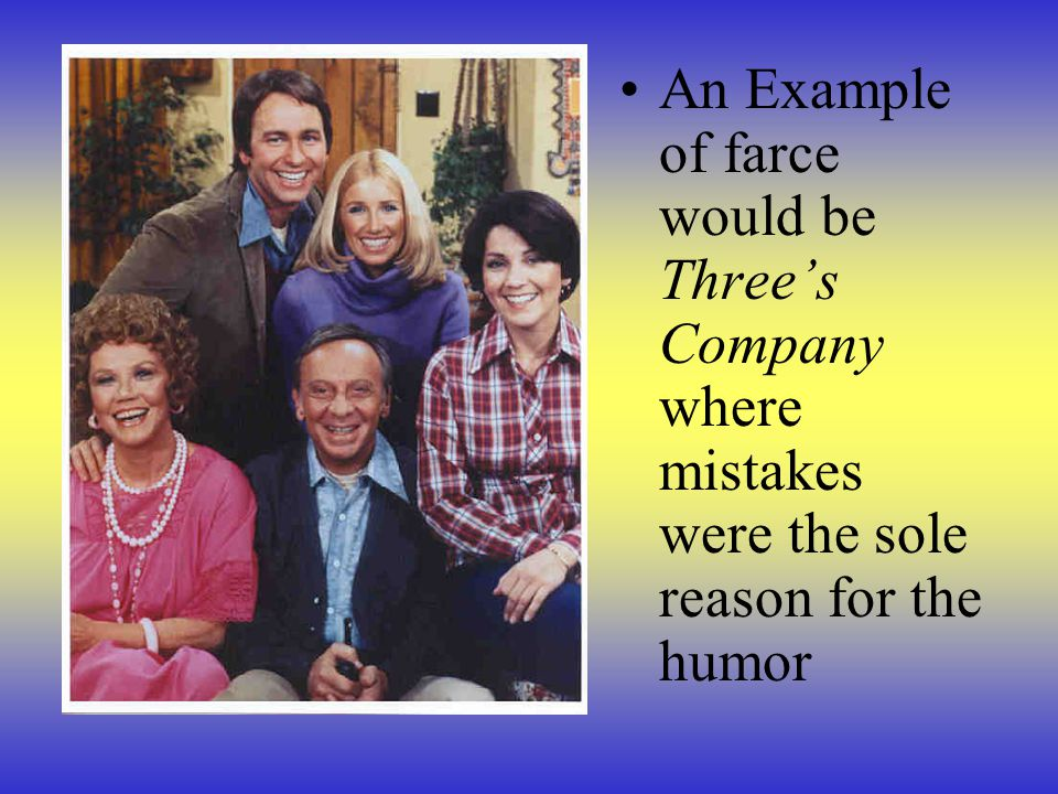 An Example of farce would be Three's Company where mistakes were the sole reason for the humor