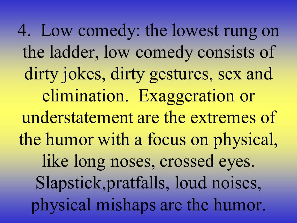 4. Low comedy: the lowest rung on the ladder, low comedy consists of dirty jokes, dirty gestures, sex and elimination. Exaggeration or understatement