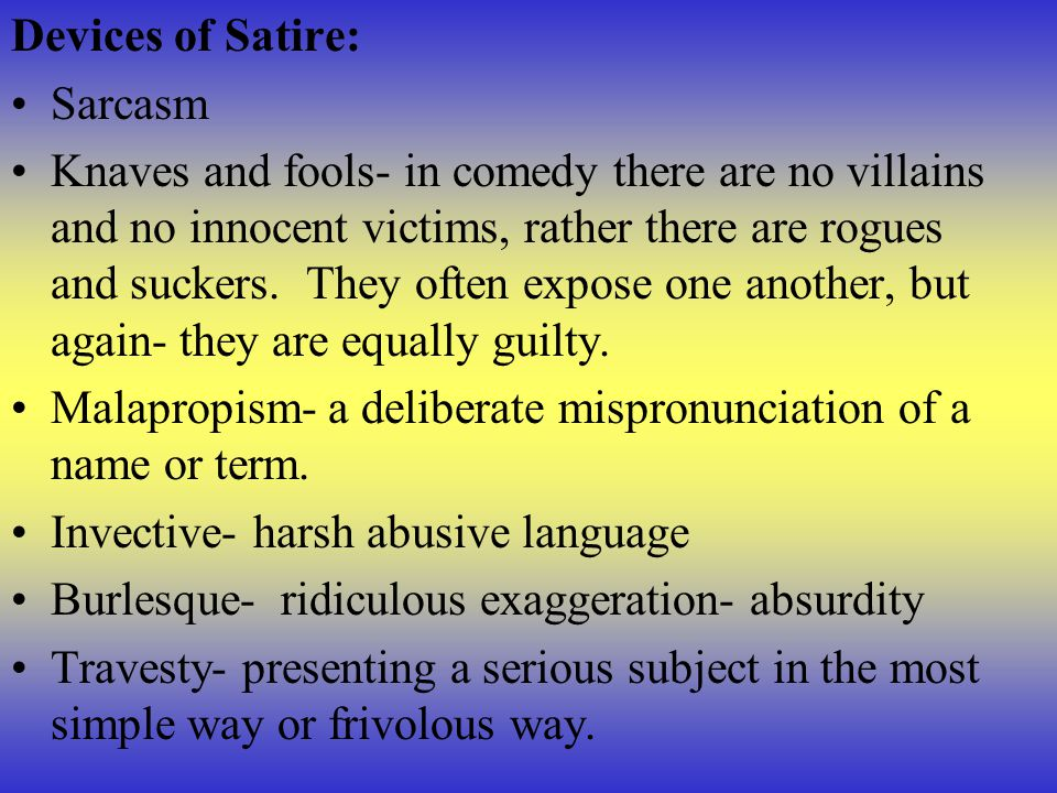 Devices of Satire: Sarcasm Knaves and fools- in comedy there are no villains and no innocent victims, rather there are rogues and suckers. They often