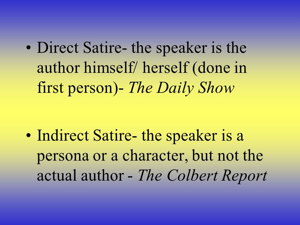 Direct Satire- the speaker is the author himself/ herself (done in first person)- The Daily Show Indirect Satire- the speaker is a persona or a charac