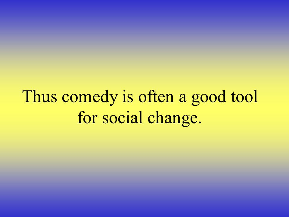 Thus comedy is often a good tool for social change.