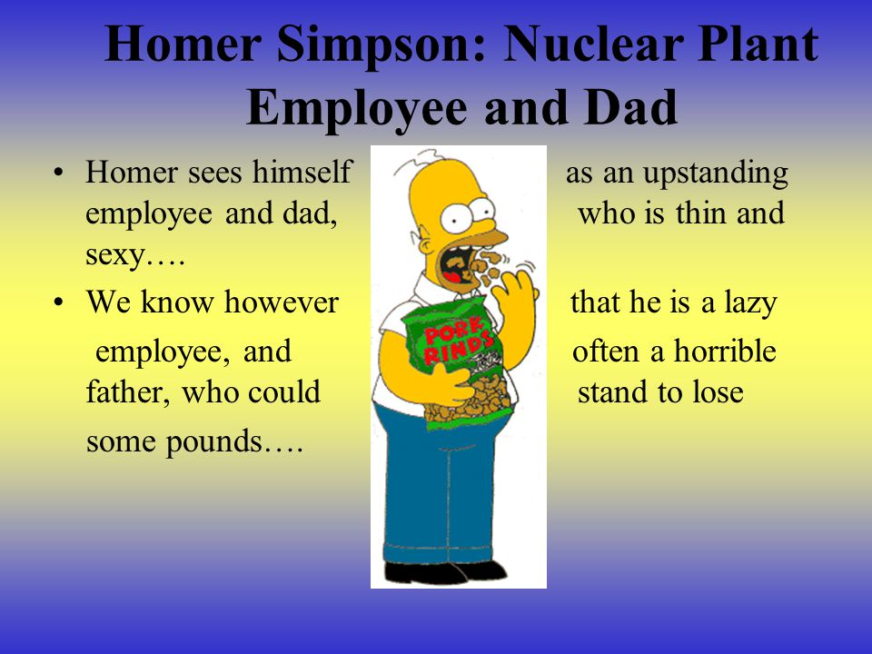 Homer Simpson: Nuclear Plant Employee and Dad Homer sees himself as an upstanding employee and dad, who is thin and sexy…. We know however that he is