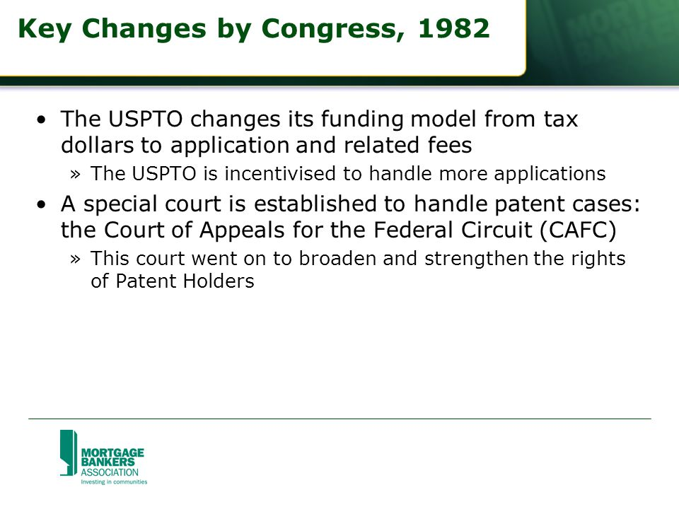 Key Changes by Congress, 1982 The USPTO changes its funding model from tax dollars to application and related fees »The USPTO is incentivised to handle more applications A special court is established to handle patent cases: the Court of Appeals for the Federal Circuit (CAFC) »This court went on to broaden and strengthen the rights of Patent Holders