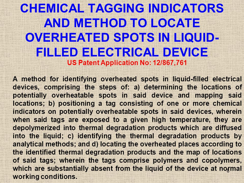 CHEMICAL TAGGING INDICATORS AND METHOD TO LOCATE OVERHEATED SPOTS IN LIQUID- FILLED ELECTRICAL DEVICE 8 US Patent Application No: 12/867,761 A method