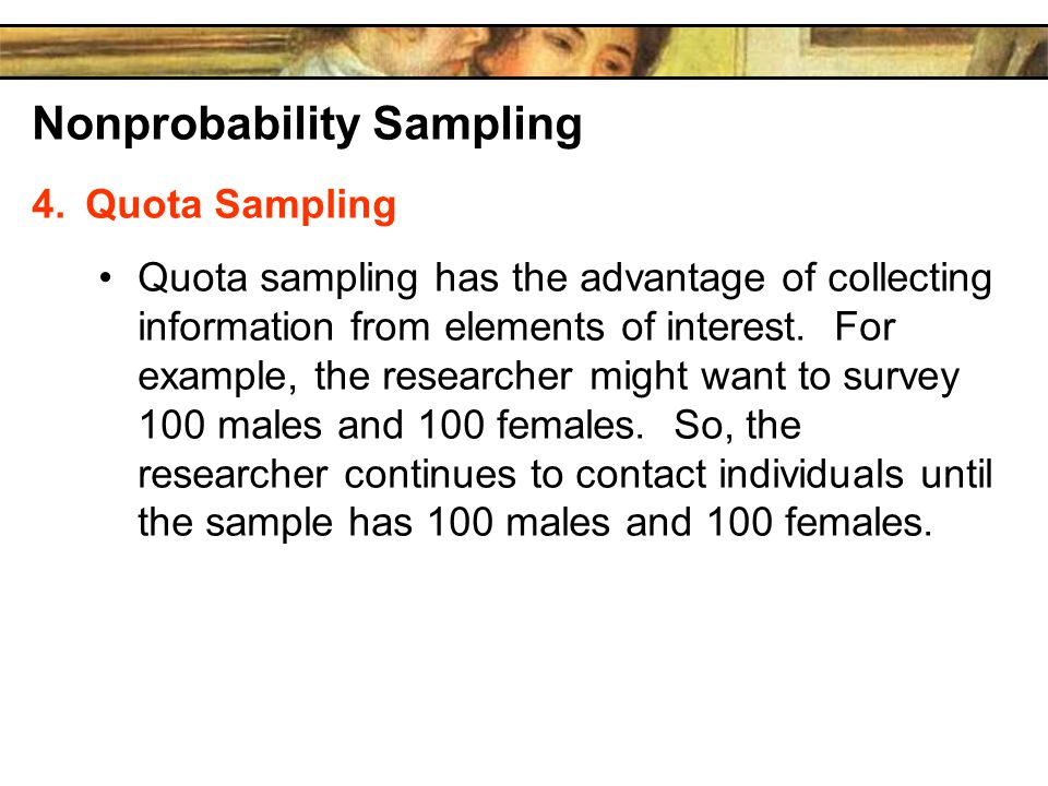 Nonprobability Sampling 4.Quota Sampling Quota sampling has the advantage of collecting information from elements of interest.