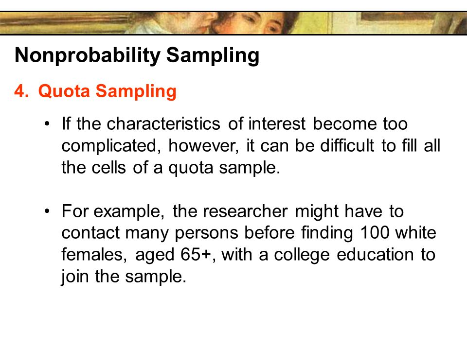 Nonprobability Sampling 4.Quota Sampling If the characteristics of interest become too complicated, however, it can be difficult to fill all the cells of a quota sample.