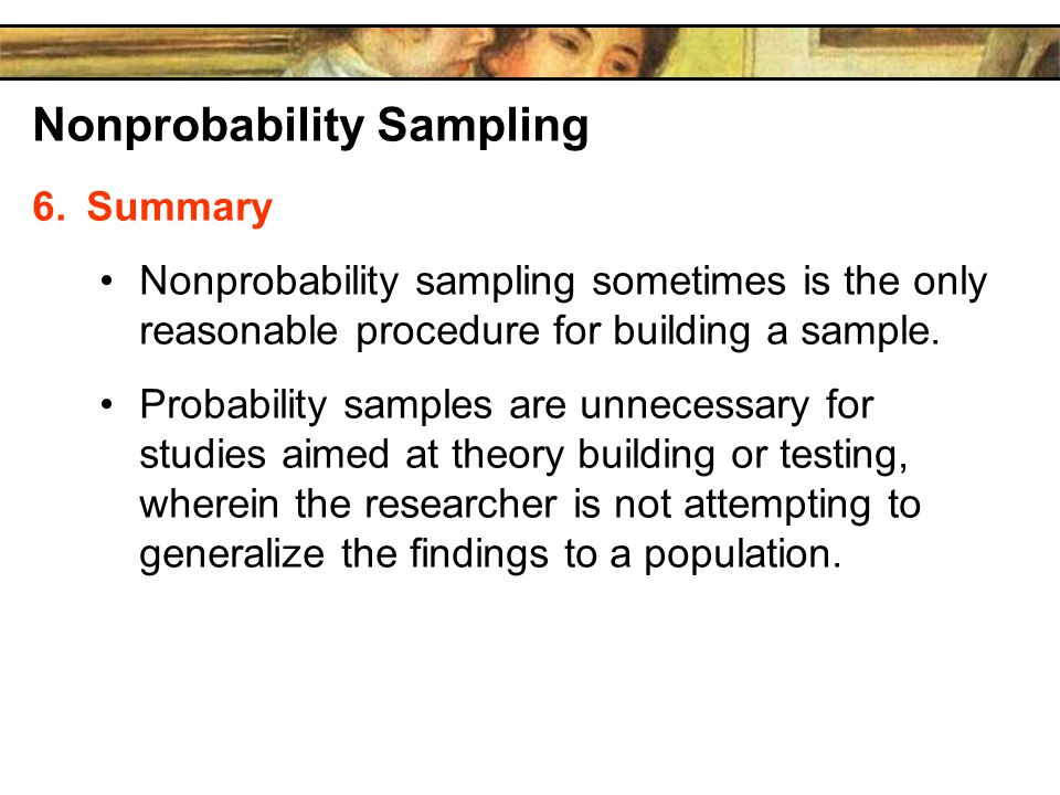 Nonprobability Sampling 6.Summary Nonprobability sampling sometimes is the only reasonable procedure for building a sample.