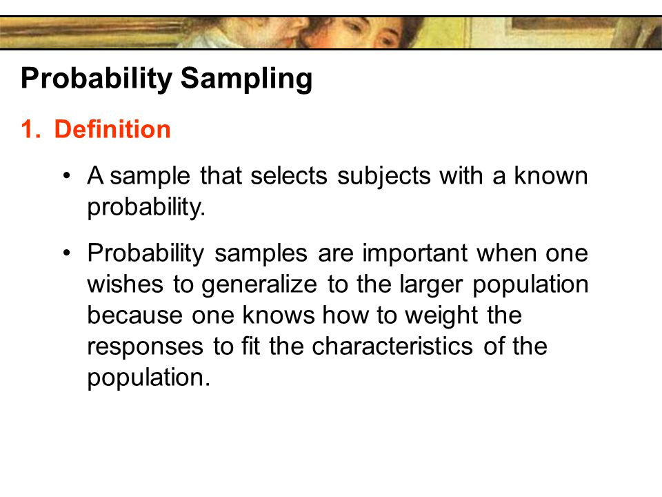 Probability Sampling 1.Definition A sample that selects subjects with a known probability.