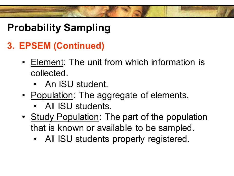 Probability Sampling 3.EPSEM (Continued) Element: The unit from which information is collected.