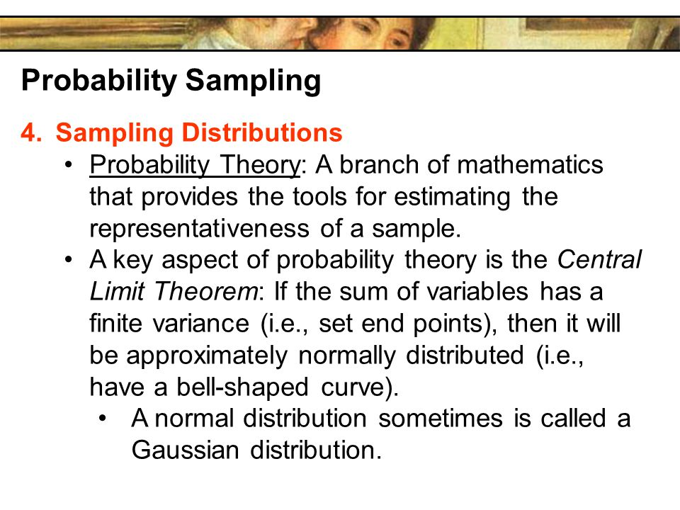 Probability Sampling 4.Sampling Distributions Probability Theory: A branch of mathematics that provides the tools for estimating the representativeness of a sample.