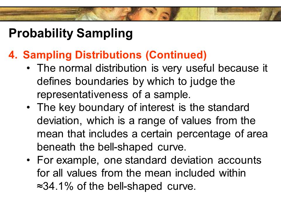 Probability Sampling 4.Sampling Distributions (Continued) The normal distribution is very useful because it defines boundaries by which to judge the representativeness of a sample.