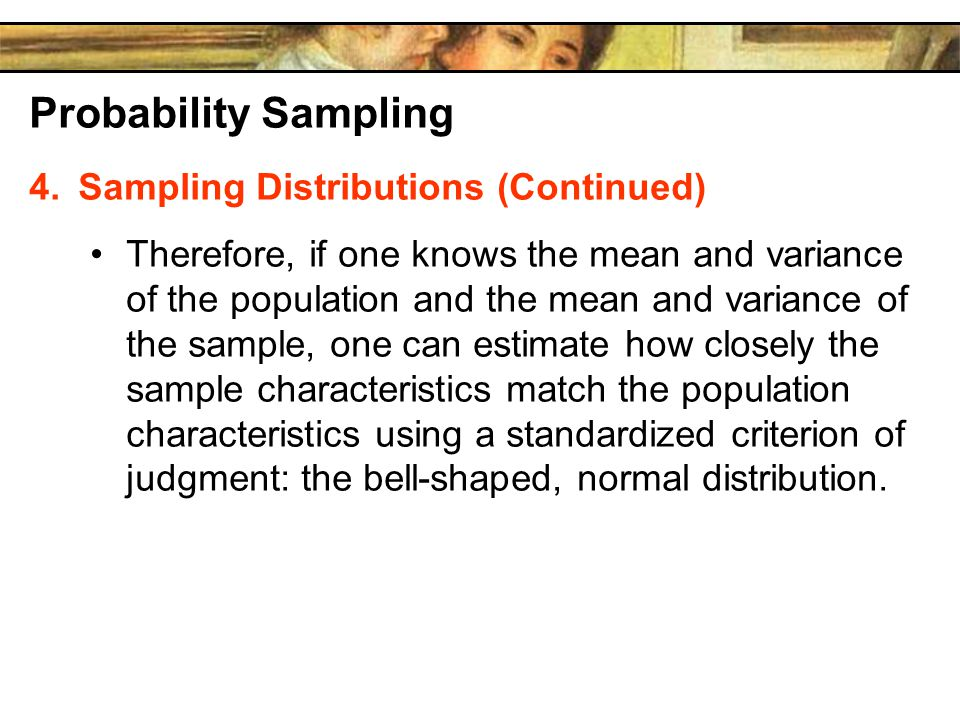 Probability Sampling 4.Sampling Distributions (Continued) Therefore, if one knows the mean and variance of the population and the mean and variance of the sample, one can estimate how closely the sample characteristics match the population characteristics using a standardized criterion of judgment: the bell-shaped, normal distribution.