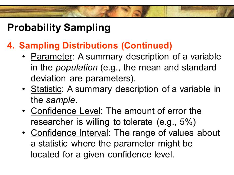 Probability Sampling 4.Sampling Distributions (Continued) Parameter: A summary description of a variable in the population (e.g., the mean and standard deviation are parameters).